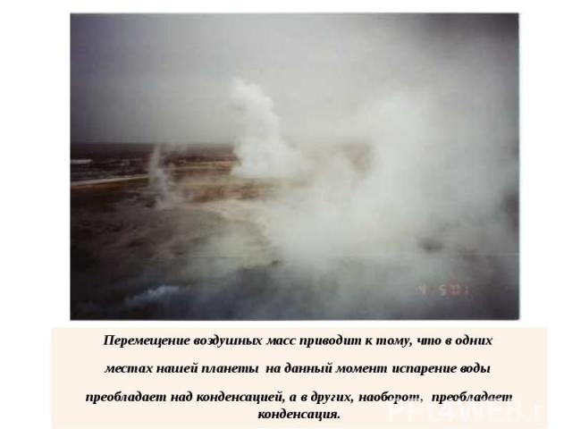 Перемещение воздушных масс приводит к тому, что в одних местах нашей планеты на данный момент испарение воды преобладает над конденсацией, а в других, наоборот, преобладает конденсация.
