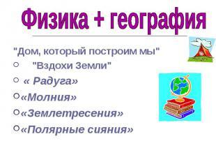 """Физика + география """"Дом, который построим мы"""" """"Вздохи Земли"""" « Радуга»«Молния»«З"""