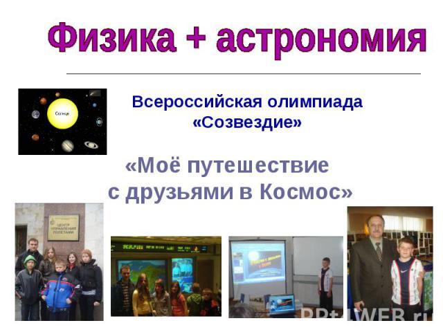 Физика + астрономия Всероссийская олимпиада «Созвездие»«Моё путешествие с друзьями в Космос»