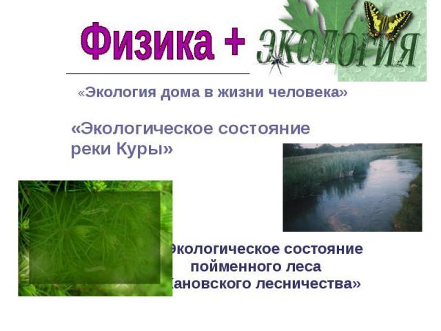 Физика + экология «Экология дома в жизни человека»«Экологическое состояние реки Куры» «Экологическое состояние пойменного леса Кановского лесничества»