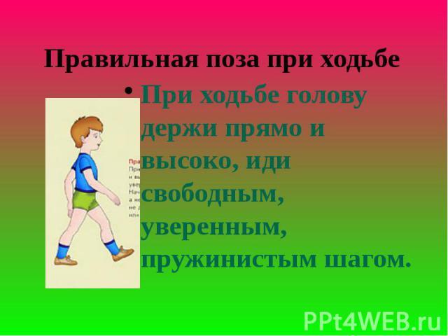 Правильная поза при ходьбе При ходьбе голову держи прямо и высоко, иди свободным, уверенным, пружинистым шагом.