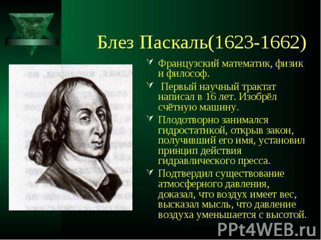 Блез Паскаль(1623-1662) Французский математик, физик и философ. Первый научный трактат написал в 16 лет. Изобрёл счётную машину.Плодотворно занимался гидростатикой, открыв закон, получивший его имя, установил принцип действия гидравлического пресса.…