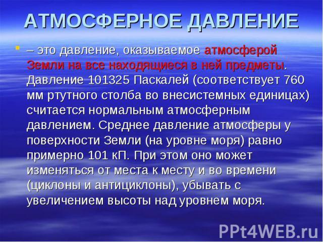 АТМОСФЕРНОЕ ДАВЛЕНИЕ – это давление, оказываемое атмосферой Земли на все находящиеся в ней предметы. Давление 101325 Паскалей (соответствует 760 мм ртутного столба во внесистемных единицах) считается нормальным атмосферным давлением. Среднее давлени…