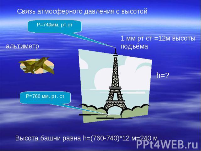 Связь атмосферного давления с высотой1 мм рт ст =12м высоты подъёмаВысота башни равна h=(760-740)*12 м=240 м