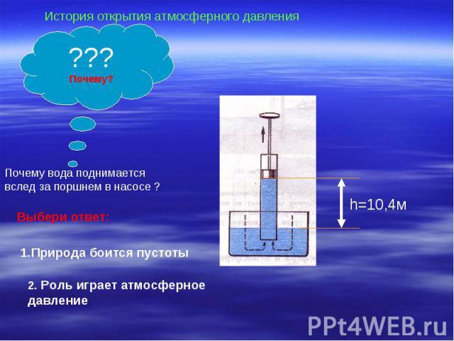 История открытия атмосферного давленияПочему вода поднимается вслед за поршнем в насосе ?Выбери ответ:1.Природа боится пустоты2. Роль играет атмосферное давление