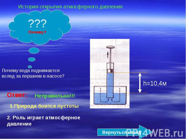 История открытия атмосферного давленияПочему вода поднимается вслед за поршнем в насосе?Ответ:Неправильно!!!1.Природа боится пустоты2. Роль играет атмосферное давление