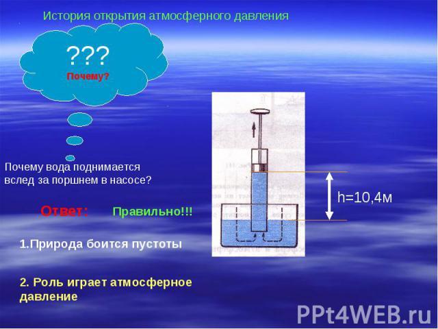 История открытия атмосферного давленияПочему вода поднимается вслед за поршнем в насосе?Ответ:Правильно!!!1.Природа боится пустоты2. Роль играет атмосферное давление