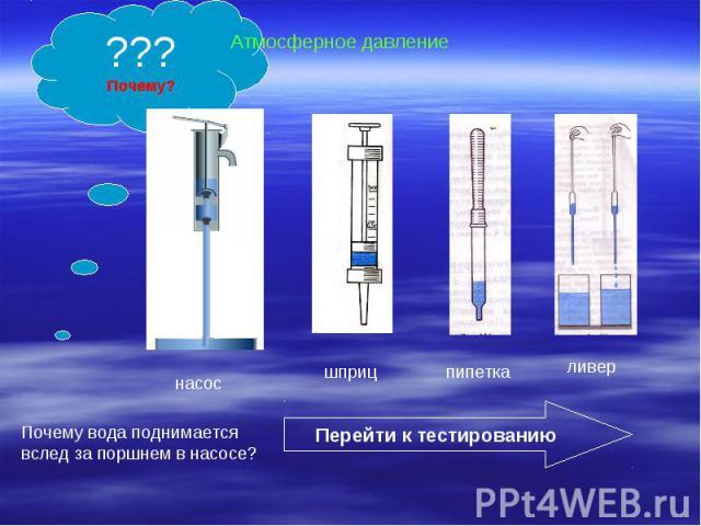 Атмосферное давлениеПочему вода поднимается вслед за поршнем в насосе?Перейти к тестированию