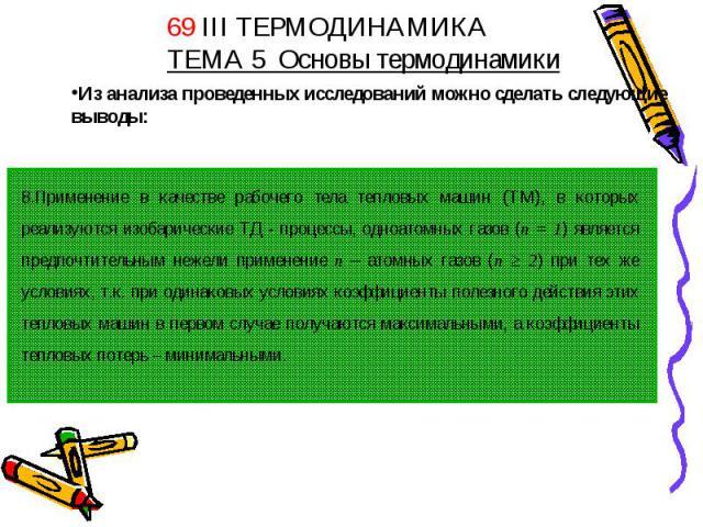 69 III ТЕРМОДИНАМИКАТЕМА 5 Основы термодинамики Из анализа проведенных исследований можно сделать следующие выводы:8.Применение в качестве рабочего тела тепловых машин (ТМ), в которых реализуются изобарические ТД - процессы, одноатомных газов (n = 1…