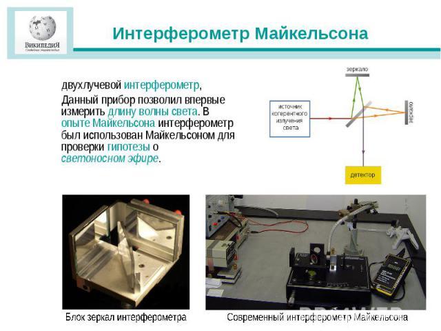 Интерферометр Майкельсона двухлучевой интерферометр, Данный прибор позволил впервые измерить длину волны света. В опыте Майкельсона интерферометр был использован Майкельсоном для проверки гипотезы о светоносном эфире.