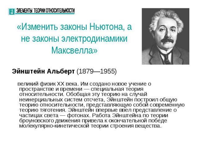 «Изменить законы Ньютона, а не законы электродинамики Максвелла» Эйнштейн Альберт (1879—1955) — великий физик XX века. Им создано новое учение о пространстве и времени — специальная теория относительности. Обобщая эту теорию на случай неинерциальных…
