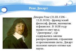 Рене Декарт Декарт Рене (31.III.1596 - 11.II.1650) - французский философ, физик,