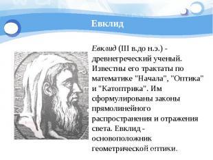 Евклид Евклид (III в.до н.э.) - древнегреческий ученый. Известны его трактаты по