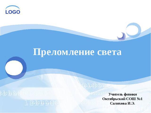 Преломление света Учитель физики Октябрьской СОШ №1 Салихова И.Э.