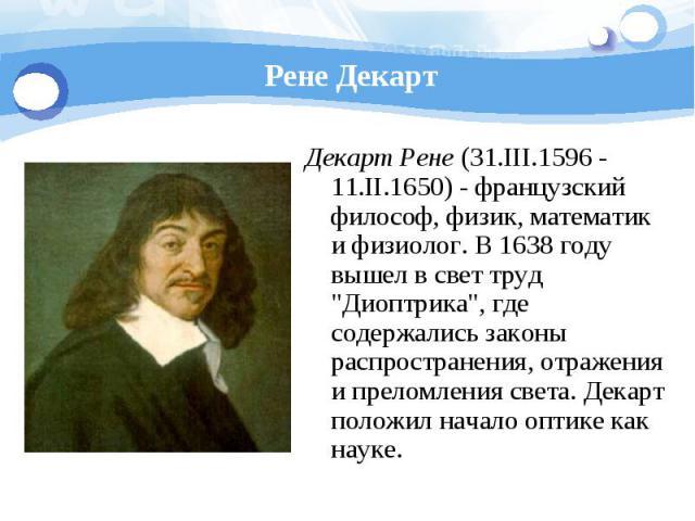 Рене Декарт Декарт Рене (31.III.1596 - 11.II.1650) - французский философ, физик, математик и физиолог. В 1638 году вышел в свет труд