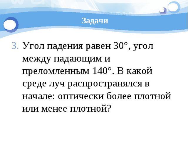 Задачи Угол падения равен 30°, угол между падающим и преломленным 140°. В какой среде луч распространялся в начале: оптически более плотной или менее плотной?