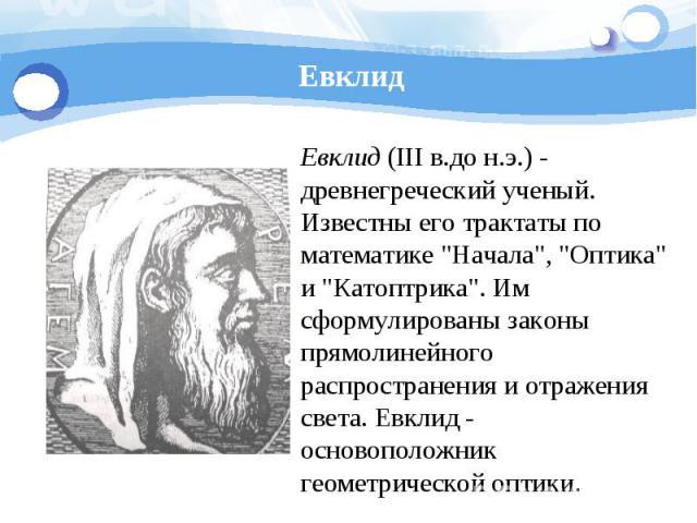Евклид Евклид (III в.до н.э.) - древнегреческий ученый. Известны его трактаты по математике