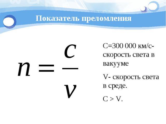 Показатель преломления С=300 000 км/с- скорость света в вакуумеV- скорость света в среде.С > V.