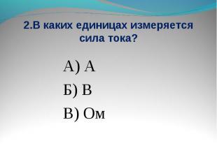 2.В каких единицах измеряется сила тока? А) АБ) ВВ) Ом