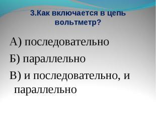 3.Как включается в цепь вольтметр? А) последовательноБ) параллельноВ) и последов