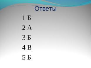 Ответы 1 Б2 А3 Б4 В5 Б