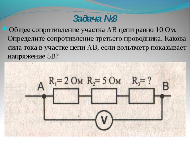 Задача №3 Общее сопротивление участка АВ цепи равно 10 Ом. Определите сопротивление третьего проводника. Какова сила тока в участке цепи АВ, если вольтметр показывает напряжение 5В?