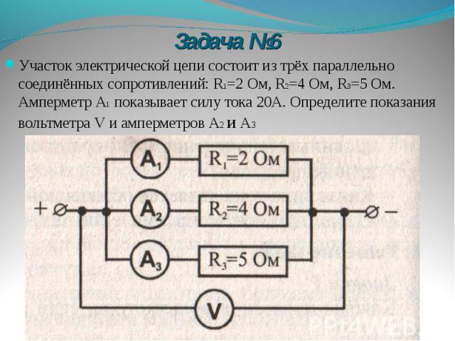 Задача №6 Участок электрической цепи состоит из трёх параллельно соединённых сопротивлений: R1=2 Ом, R2=4 Ом, R3=5 Ом. Амперметр А1 показывает силу тока 20А. Определите показания вольтметра V и амперметров А2 и А3