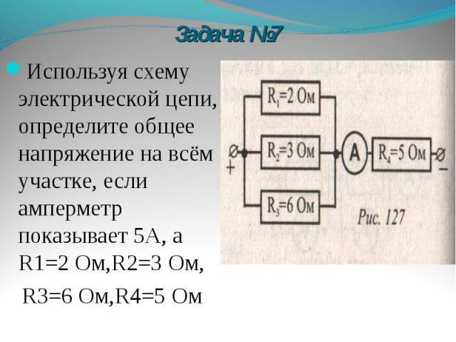 Задача №7 Используя схему электрической цепи, определите общее напряжение на всём участке, если амперметр показывает 5А, а R1=2 Ом,R2=3 Ом, R3=6 Ом,R4=5 Ом