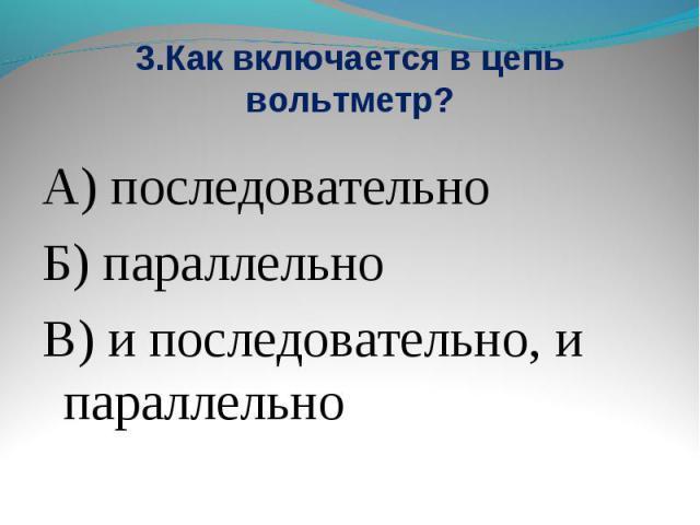 3.Как включается в цепь вольтметр? А) последовательноБ) параллельноВ) и последовательно, и параллельно