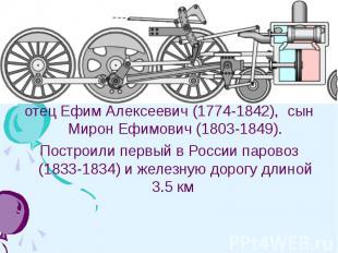 Черепановы - российские изобретатели, крепостные заводчиков Демидовых: отец Ефим