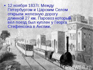 12 ноября 1837г. Между Петербургом и Царским Селом открыли железную дорогу длинн