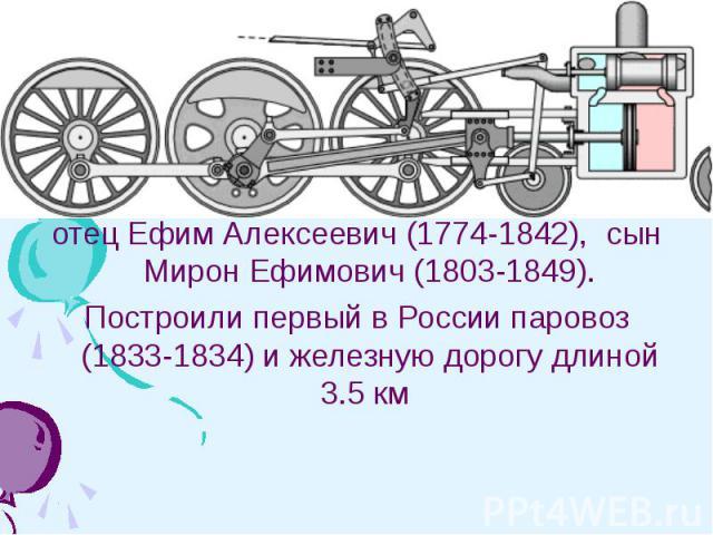 Черепановы - российские изобретатели, крепостные заводчиков Демидовых: отец Ефим Алексеевич (1774-1842), сын Мирон Ефимович (1803-1849).Построили первый в России паровоз (1833-1834) и железную дорогу длиной 3.5 км
