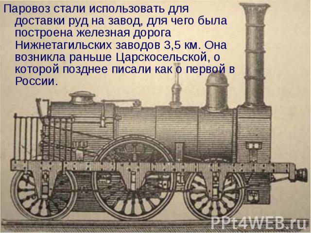 Паровоз стали использовать для доставки руд на завод, для чего была построена железная дорога Нижнетагильских заводов 3,5 км. Она возникла раньше Царскосельской, о которой позднее писали как о первой в России.