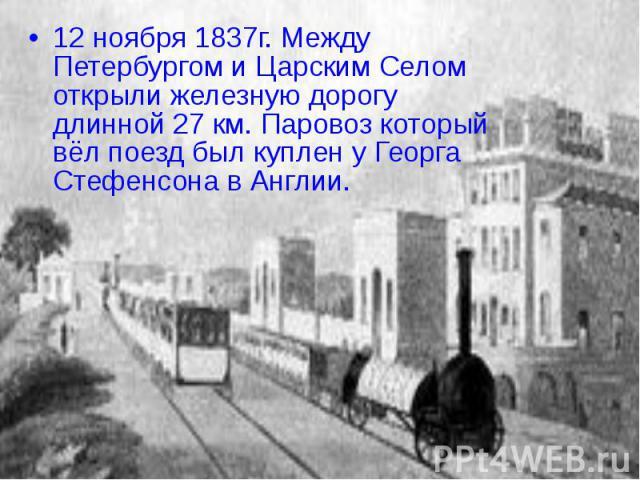 12 ноября 1837г. Между Петербургом и Царским Селом открыли железную дорогу длинной 27 км. Паровоз который вёл поезд был куплен у Георга Стефенсона в Англии.