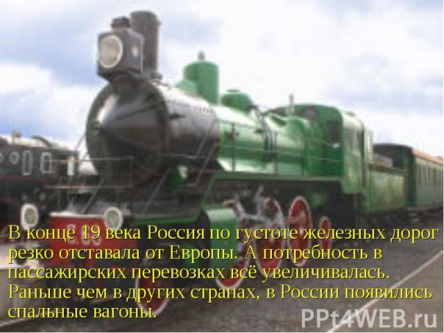 В конце 19 века Россия по густоте железных дорог резко отставала от Европы. А потребность в пассажирских перевозках всё увеличивалась. Раньше чем в других странах, в России появились спальные вагоны.