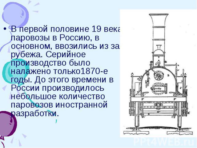 В первой половине 19 века паровозы в Россию, в основном, ввозились из за рубежа. Серийное производство было налажено только1870-е годы. До этого времени в России производилось небольшое количество паровозов иностранной разработки.