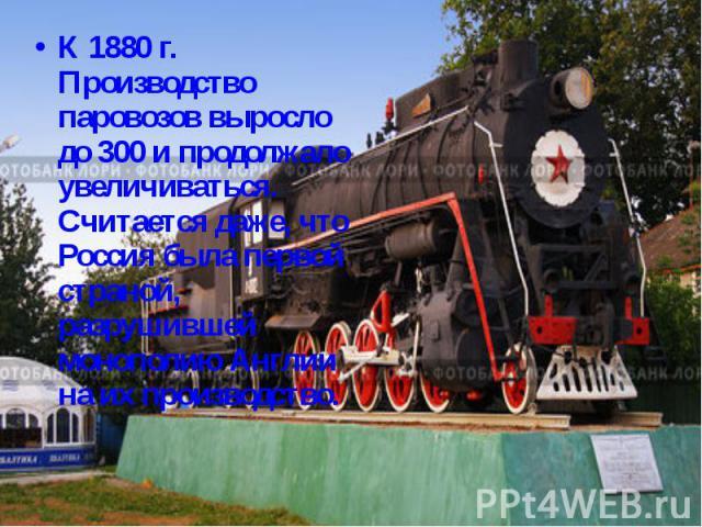 К 1880 г. Производство паровозов выросло до 300 и продолжало увеличиваться. Считается даже, что Россия была первой страной, разрушившей монополию Англии на их производство.