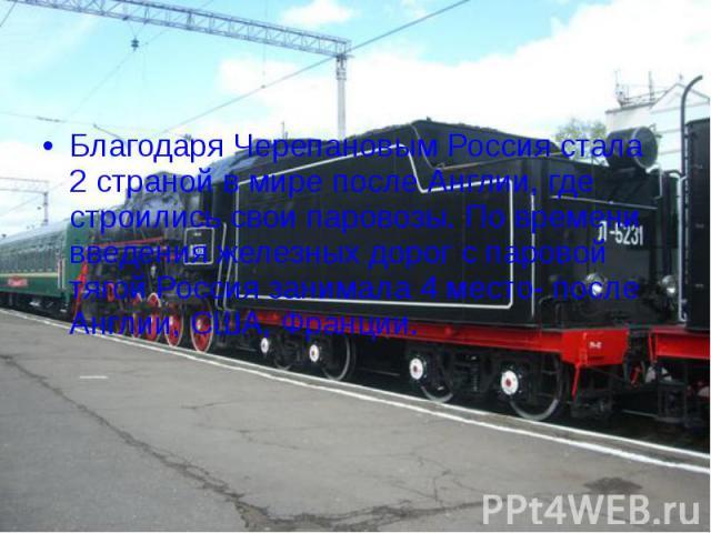 Благодаря Черепановым Россия стала 2 страной в мире после Англии, где строились свои паровозы. По времени введения железных дорог с паровой тягой Россия занимала 4 место- после Англии, США, Франции.