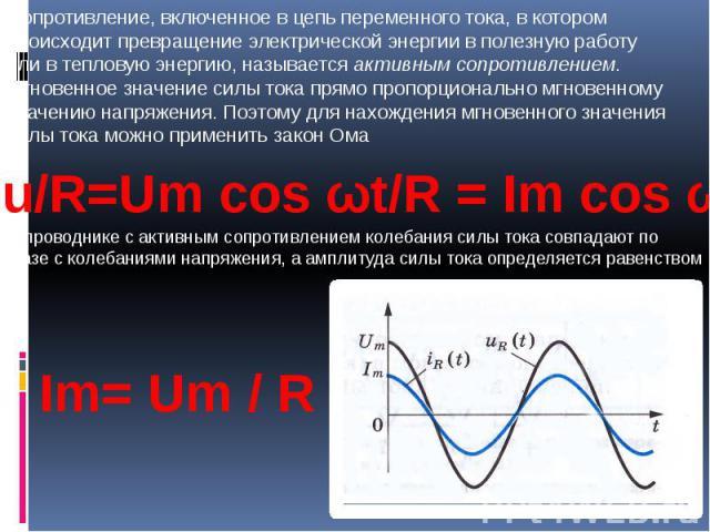 Сопротивление, включенное в цепь переменного тока, в котором происходит превращение электрической энергии в полезную работу или в тепловую энергию, называется активным сопротивлением.Мгновенное значение силы тока прямо пропорционально мгновенному зн…