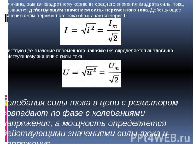 Величина, равная квадратному корню из среднего значения квадрата силы тока, называется действующим значением силы переменного тока. Действующее значение силы переменного тока обозначается через I:Действующее значение переменного напряжения определяе…