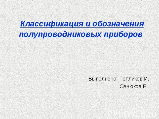 Классификация и обозначения полупроводниковых приборов Выполнено: Тепликов И. Сенюков Е.
