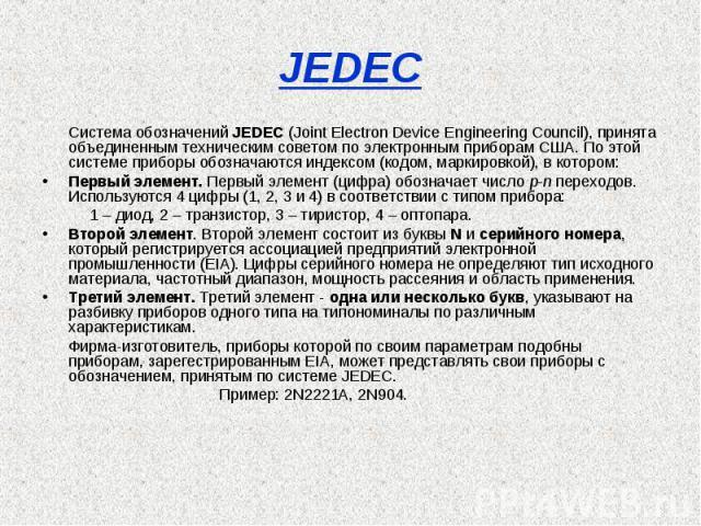 JEDEC Система обозначений JEDEC (Joint Electron Device Engineering Council), принята объединенным техническим советом по электронным приборам США. По этой системе приборы обозначаются индексом (кодом, маркировкой), в котором:Первый элемент. Первый э…