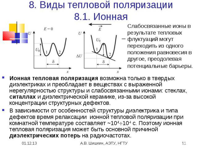 8. Виды тепловой поляризации8.1. Ионная Слабосвязанные ионы в результате тепловых флуктуаций могут переходить из одного положения равновесия в другое, преодолевая потенциальные барьеры. Ионная тепловая поляризация возможна только в твердых диэлектри…