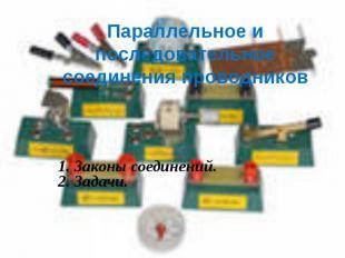 Параллельное и последовательноесоединения проводников 1. Законы соединений.2. За
