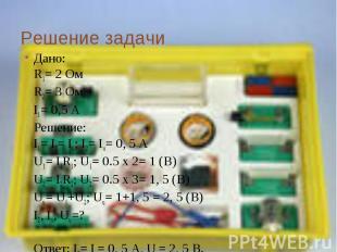 Решение задачи Дано: R1= 2 ОмR2= 3 ОмI1= 0,5 АРешение: I1= I2= Iu; I2= Iu= 0, 5