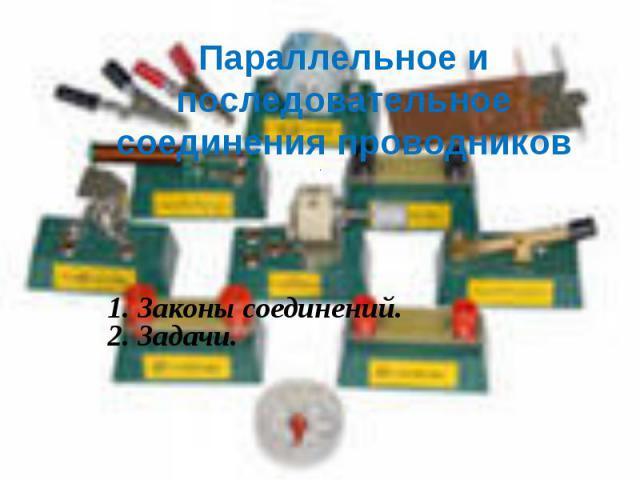 Параллельное и последовательноесоединения проводников 1. Законы соединений.2. Задачи.