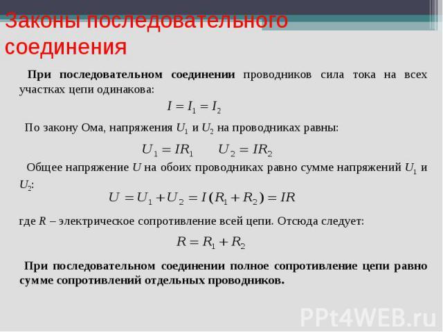 Законы последовательного соединения При последовательном соединении проводников сила тока на всех участках цепи одинакова: По закону Ома, напряжения U1 и U2 на проводниках равны: Общее напряжение U на обоих проводниках равно сумме напряжений U1 и U2…
