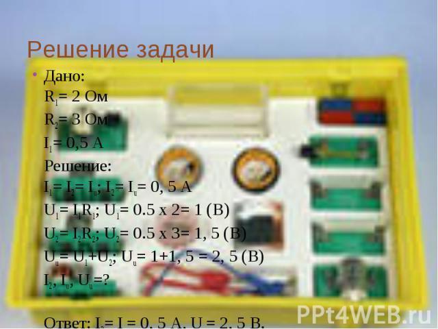 Решение задачи Дано: R1= 2 ОмR2= 3 ОмI1= 0,5 АРешение: I1= I2= Iu; I2= Iu= 0, 5 АU1= I1R1; U1= 0.5 x 2= 1 (В)U2= I2R2; U2= 0.5 x 3= 1, 5 (В)Uu= U1+U2; Uu= 1+1, 5 = 2, 5 (В) I2, Iu, Uu=?Ответ: I2= Iu= 0, 5 А, Uu= 2, 5 В.