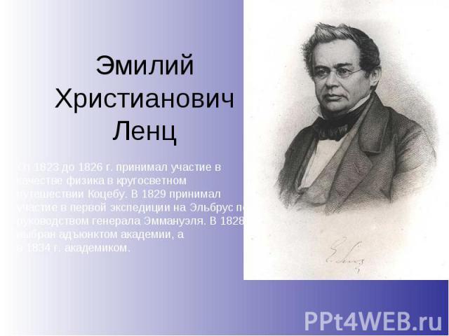 Эмилий ХристиановичЛенц От1823до1826г. принимал участие в качестве физика в кругосветном путешествииКоцебу. В1829 принимал участие в первой экспедиции наЭльбруспод руководством генералаЭммануэля. В1828г. выбранадъюнктом академии, а в183…