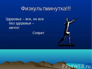 Физкультминутка!!! Здоровье – все, но все без здоровья – ничто!Сократ